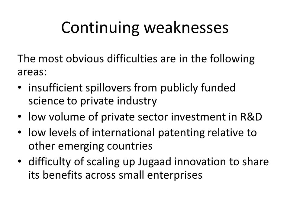 Continuing weaknesses The most obvious difficulties are in the following areas: insufficient spillovers from publicly funded science to private industry low volume of private sector investment in R&D low levels of international patenting relative to other emerging countries difficulty of scaling up Jugaad innovation to share its benefits across small enterprises