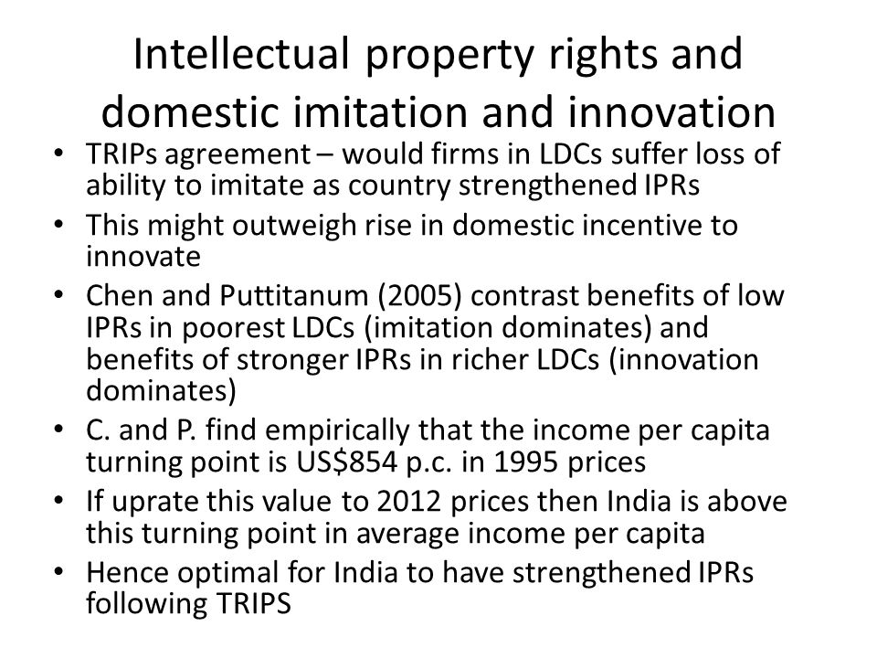 Intellectual property rights and domestic imitation and innovation TRIPs agreement – would firms in LDCs suffer loss of ability to imitate as country strengthened IPRs This might outweigh rise in domestic incentive to innovate Chen and Puttitanum (2005) contrast benefits of low IPRs in poorest LDCs (imitation dominates) and benefits of stronger IPRs in richer LDCs (innovation dominates) C.