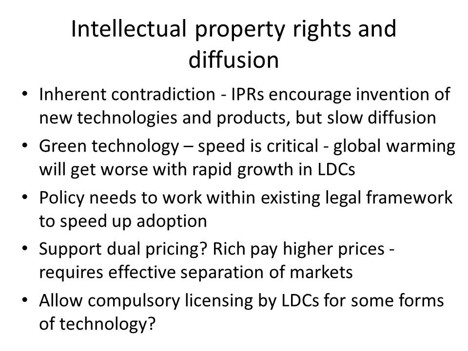 Intellectual property rights and diffusion Inherent contradiction - IPRs encourage invention of new technologies and products, but slow diffusion Green technology – speed is critical - global warming will get worse with rapid growth in LDCs Policy needs to work within existing legal framework to speed up adoption Support dual pricing.