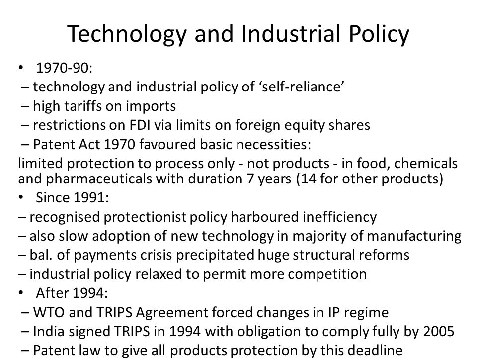 Technology and Industrial Policy : – technology and industrial policy of 'self-reliance' – high tariffs on imports – restrictions on FDI via limits on foreign equity shares – Patent Act 1970 favoured basic necessities: limited protection to process only - not products - in food, chemicals and pharmaceuticals with duration 7 years (14 for other products) Since 1991: – recognised protectionist policy harboured inefficiency – also slow adoption of new technology in majority of manufacturing – bal.