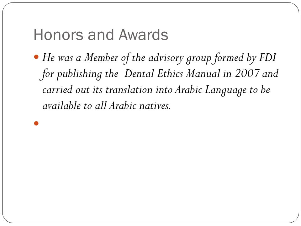 Honors and Awards He was a Member of the advisory group formed by FDI for publishing the Dental Ethics Manual in 2007 and carried out its translation into Arabic Language to be available to all Arabic natives.