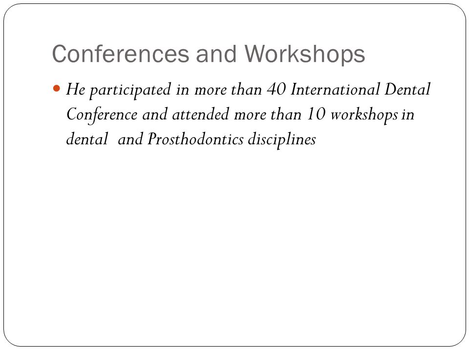 Conferences and Workshops He participated in more than 40 International Dental Conference and attended more than 10 workshops in dental and Prosthodontics disciplines