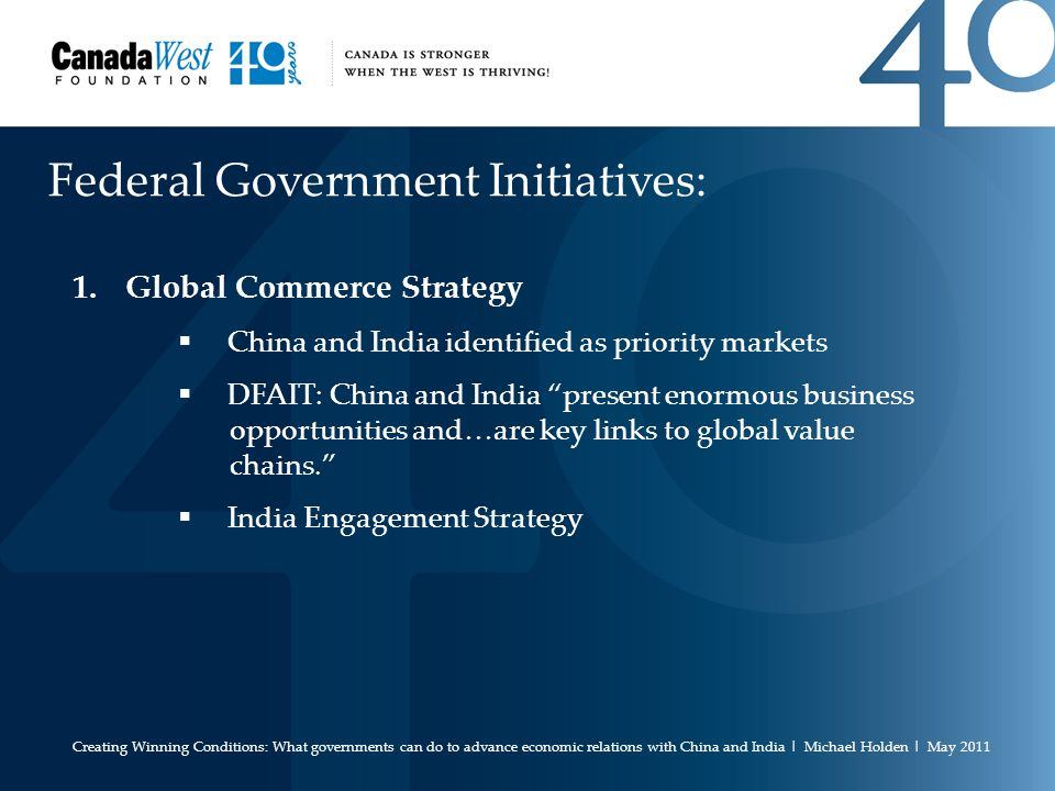 Federal Government Initiatives: 1.Global Commerce Strategy  China and India identified as priority markets  DFAIT: China and India present enormous business opportunities and…are key links to global value chains.  India Engagement Strategy Creating Winning Conditions: What governments can do to advance economic relations with China and India | Michael Holden | May 2011