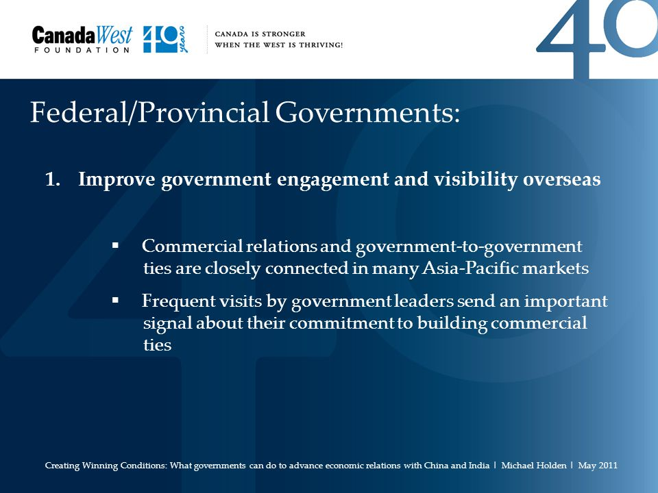 Federal/Provincial Governments: 1.Improve government engagement and visibility overseas  Commercial relations and government-to-government ties are closely connected in many Asia-Pacific markets  Frequent visits by government leaders send an important signal about their commitment to building commercial ties Creating Winning Conditions: What governments can do to advance economic relations with China and India | Michael Holden | May 2011