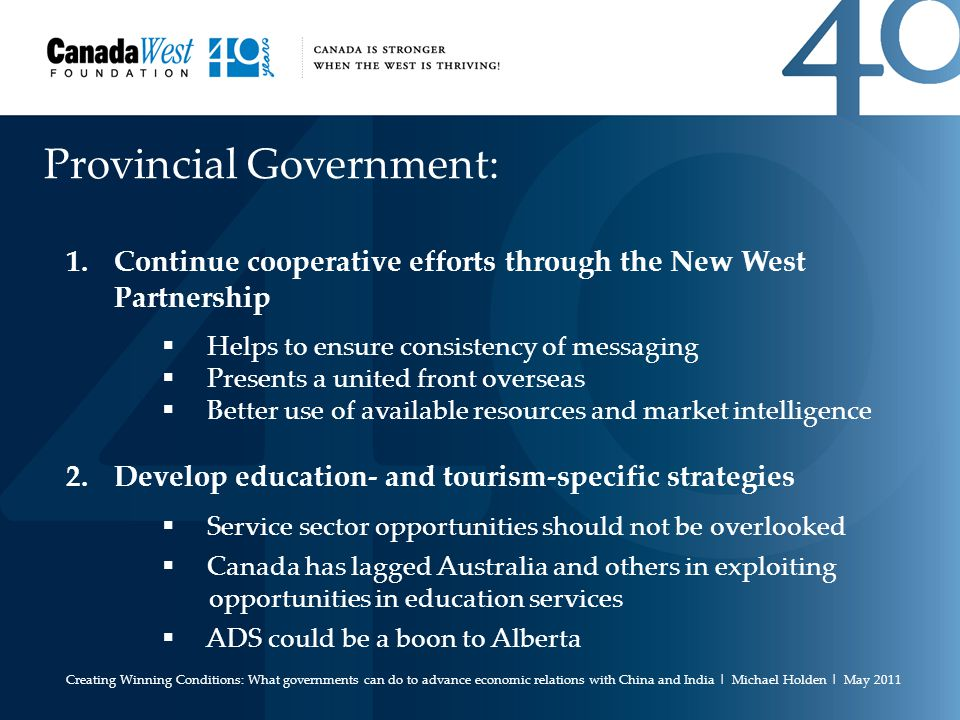 Provincial Government: 1.Continue cooperative efforts through the New West Partnership  Helps to ensure consistency of messaging  Presents a united front overseas  Better use of available resources and market intelligence 2.Develop education- and tourism-specific strategies  Service sector opportunities should not be overlooked  Canada has lagged Australia and others in exploiting opportunities in education services  ADS could be a boon to Alberta Creating Winning Conditions: What governments can do to advance economic relations with China and India | Michael Holden | May 2011
