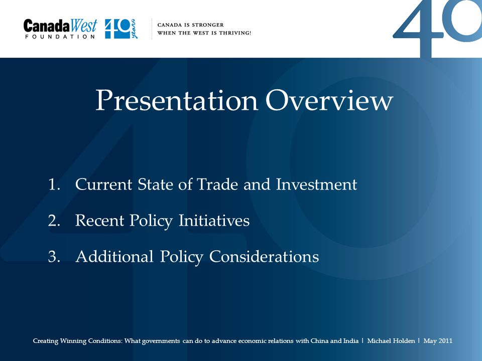 Presentation Overview 1.Current State of Trade and Investment 2.Recent Policy Initiatives 3.Additional Policy Considerations Creating Winning Conditions: What governments can do to advance economic relations with China and India | Michael Holden | May 2011