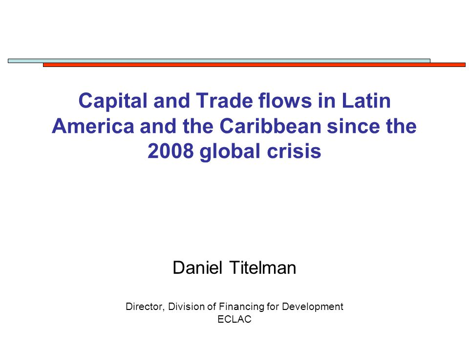 Capital and Trade flows in Latin America and the Caribbean since the 2008 global crisis Daniel Titelman Director, Division of Financing for Development ECLAC