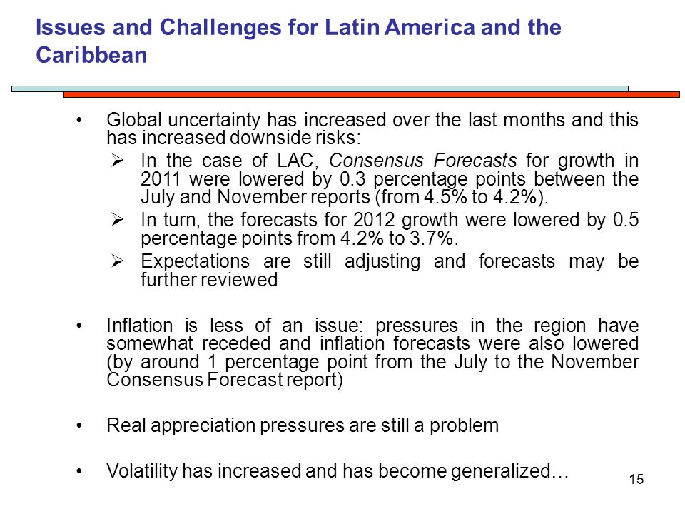 15 Issues and Challenges for Latin America and the Caribbean Global uncertainty has increased over the last months and this has increased downside risks:  In the case of LAC, Consensus Forecasts for growth in 2011 were lowered by 0.3 percentage points between the July and November reports (from 4.5% to 4.2%).