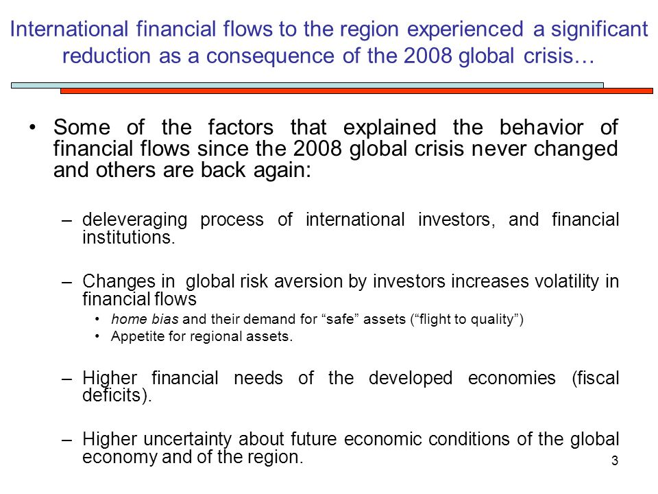 3 International financial flows to the region experienced a significant reduction as a consequence of the 2008 global crisis… Some of the factors that explained the behavior of financial flows since the 2008 global crisis never changed and others are back again: –deleveraging process of international investors, and financial institutions.