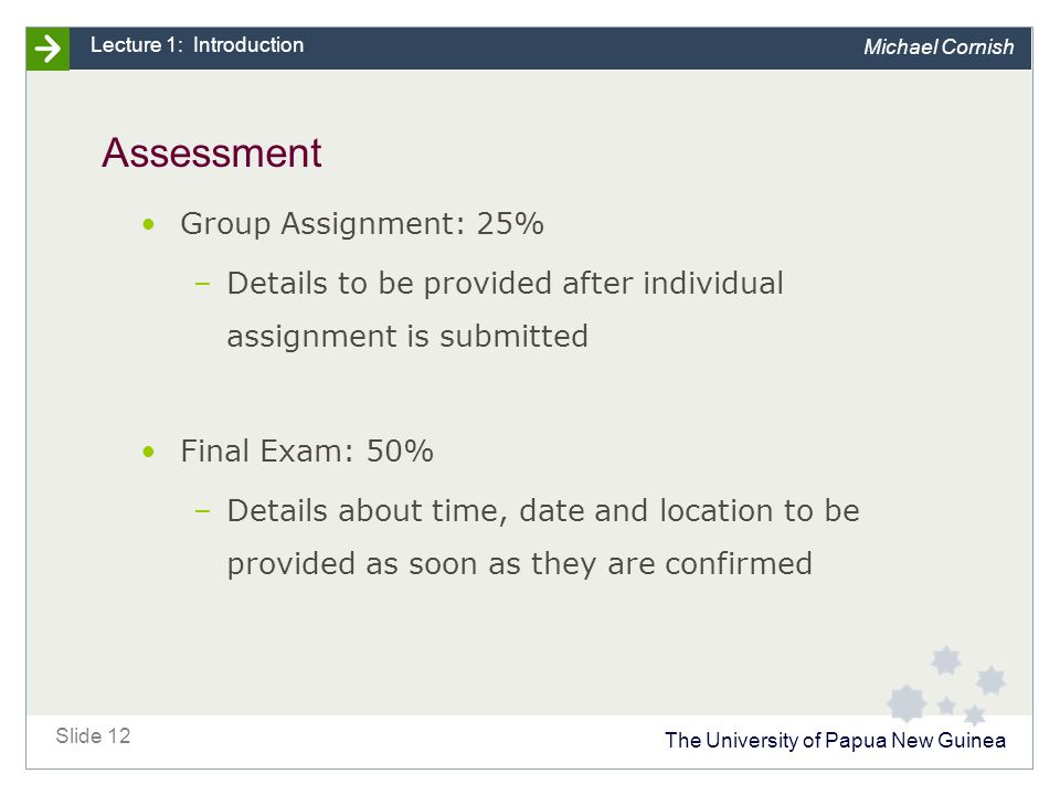 The University of Papua New Guinea Slide 12 Lecture 1: Introduction Michael Cornish Assessment Group Assignment: 25% –Details to be provided after individual assignment is submitted Final Exam: 50% –Details about time, date and location to be provided as soon as they are confirmed