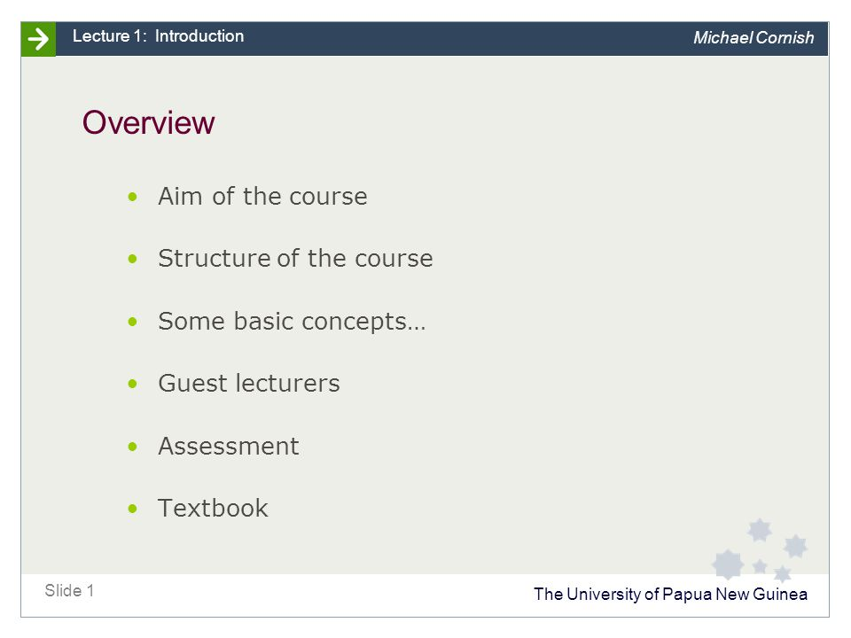 The University of Papua New Guinea Slide 1 Lecture 1: Introduction Michael Cornish Overview Aim of the course Structure of the course Some basic concepts… Guest lecturers Assessment Textbook