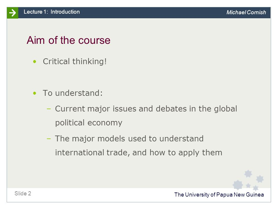 The University of Papua New Guinea Slide 2 Lecture 1: Introduction Michael Cornish Aim of the course Critical thinking.