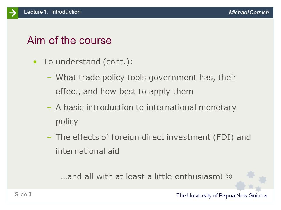 The University of Papua New Guinea Slide 3 Lecture 1: Introduction Michael Cornish Aim of the course To understand (cont.): –What trade policy tools government has, their effect, and how best to apply them –A basic introduction to international monetary policy –The effects of foreign direct investment (FDI) and international aid …and all with at least a little enthusiasm!