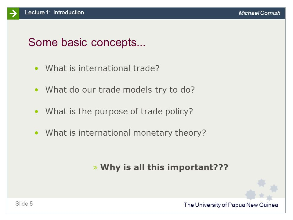 The University of Papua New Guinea Slide 5 Lecture 1: Introduction Michael Cornish Some basic concepts...