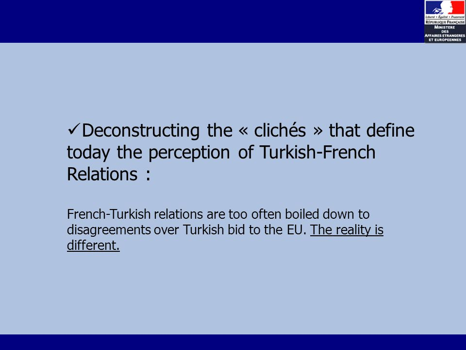 Deconstructing the « clichés » that define today the perception of Turkish-French Relations : French-Turkish relations are too often boiled down to disagreements over Turkish bid to the EU.