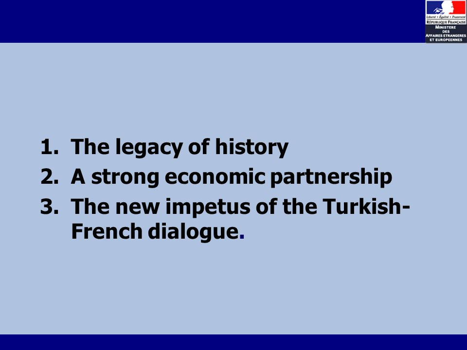 1.The legacy of history 2.A strong economic partnership 3.The new impetus of the Turkish- French dialogue.