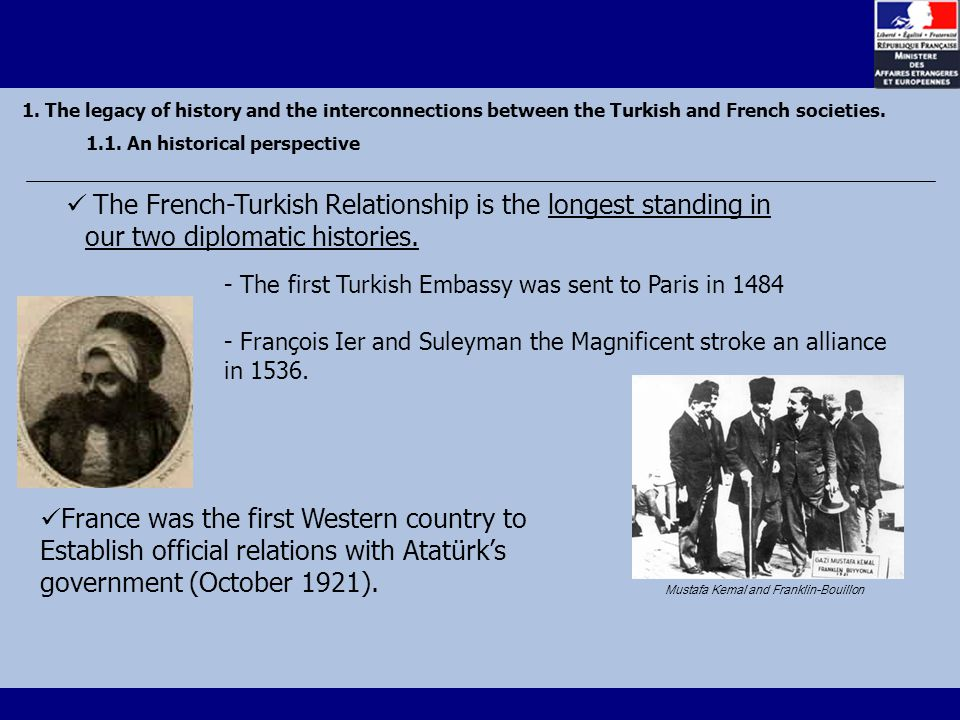 The French-Turkish Relationship is the longest standing in our two diplomatic histories.