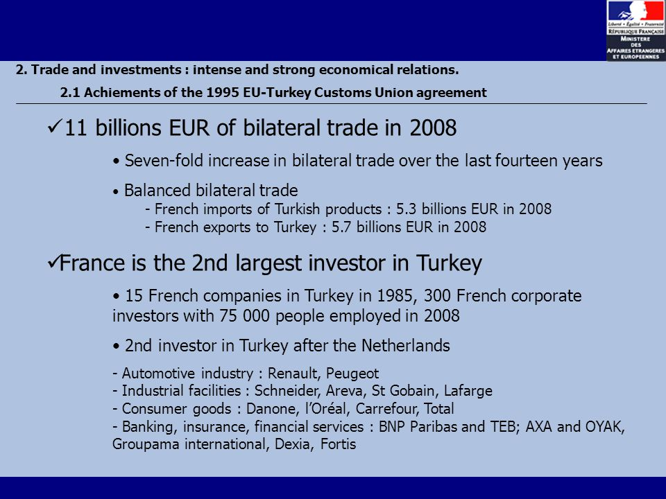 11 billions EUR of bilateral trade in 2008 Seven-fold increase in bilateral trade over the last fourteen years Balanced bilateral trade - French imports of Turkish products : 5.3 billions EUR in French exports to Turkey : 5.7 billions EUR in 2008 France is the 2nd largest investor in Turkey 15 French companies in Turkey in 1985, 300 French corporate investors with people employed in nd investor in Turkey after the Netherlands - Automotive industry : Renault, Peugeot - Industrial facilities : Schneider, Areva, St Gobain, Lafarge - Consumer goods : Danone, l'Oréal, Carrefour, Total - Banking, insurance, financial services : BNP Paribas and TEB; AXA and OYAK, Groupama international, Dexia, Fortis 2.
