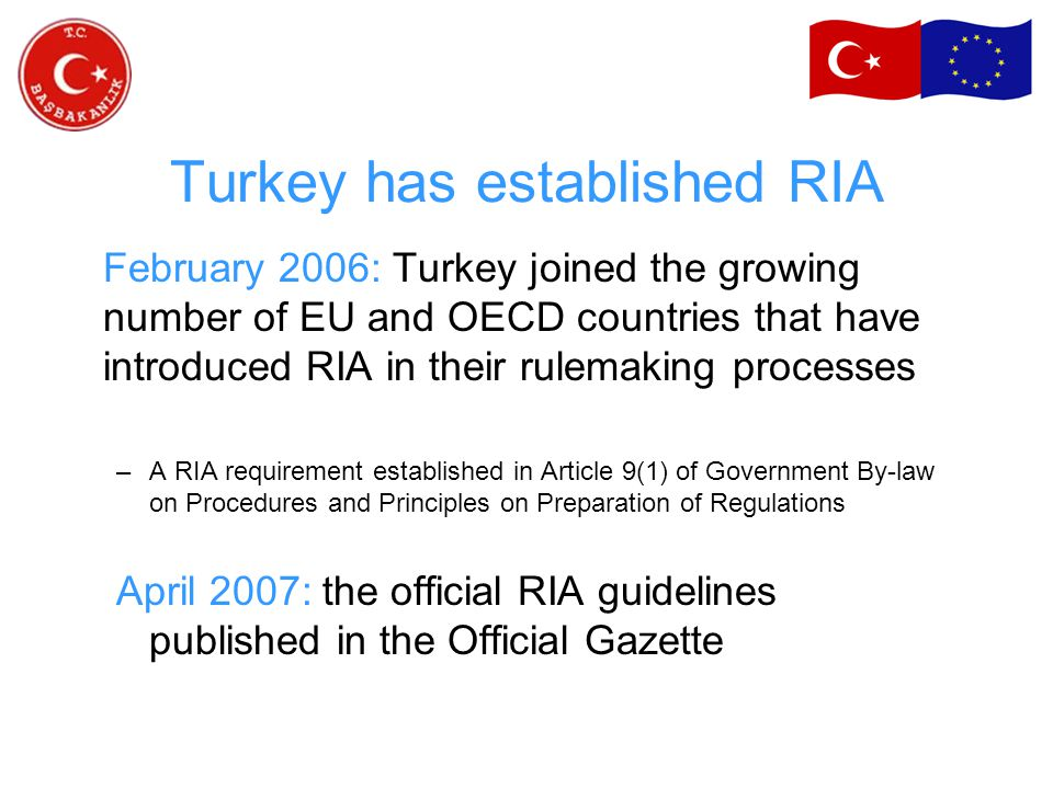 Turkey has established RIA February 2006: Turkey joined the growing number of EU and OECD countries that have introduced RIA in their rulemaking processes –A RIA requirement established in Article 9(1) of Government By-law on Procedures and Principles on Preparation of Regulations April 2007: the official RIA guidelines published in the Official Gazette