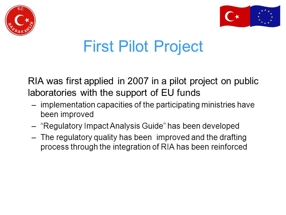 First Pilot Project RIA was first applied in 2007 in a pilot project on public laboratories with the support of EU funds –implementation capacities of the participating ministries have been improved – Regulatory Impact Analysis Guide has been developed –The regulatory quality has been improved and the drafting process through the integration of RIA has been reinforced