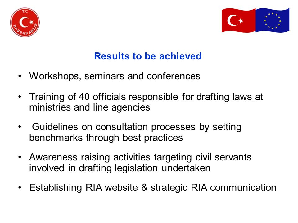 Results to be achieved Workshops, seminars and conferences Training of 40 officials responsible for drafting laws at ministries and line agencies Guidelines on consultation processes by setting benchmarks through best practices Awareness raising activities targeting civil servants involved in drafting legislation undertaken Establishing RIA website & strategic RIA communication