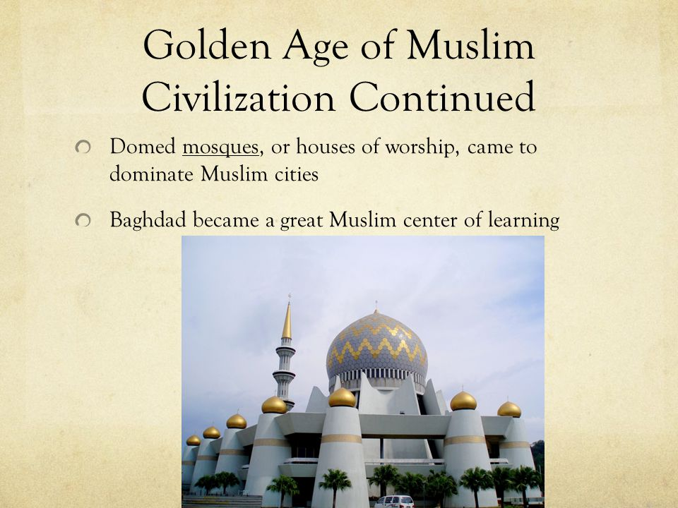 Golden Age of Muslim Civilization Continued Domed mosques, or houses of worship, came to dominate Muslim cities Baghdad became a great Muslim center of learning