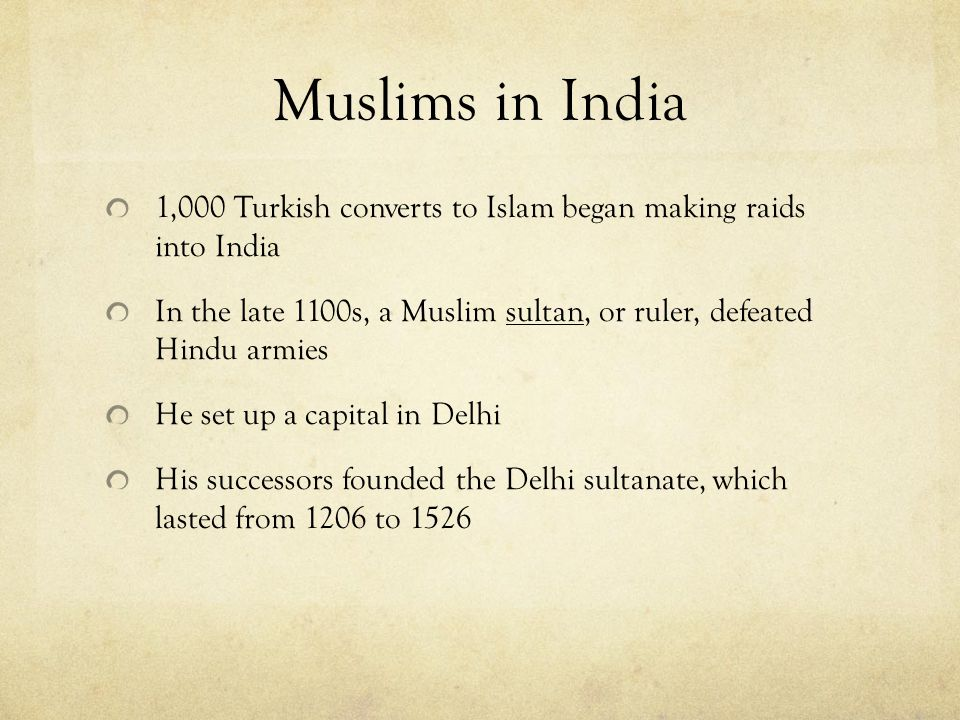 Muslims in India 1,000 Turkish converts to Islam began making raids into India In the late 1100s, a Muslim sultan, or ruler, defeated Hindu armies He set up a capital in Delhi His successors founded the Delhi sultanate, which lasted from 1206 to 1526