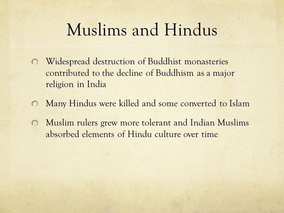 Muslims and Hindus Widespread destruction of Buddhist monasteries contributed to the decline of Buddhism as a major religion in India Many Hindus were killed and some converted to Islam Muslim rulers grew more tolerant and Indian Muslims absorbed elements of Hindu culture over time