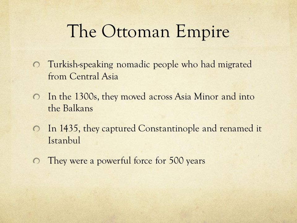 The Ottoman Empire Turkish-speaking nomadic people who had migrated from Central Asia In the 1300s, they moved across Asia Minor and into the Balkans In 1435, they captured Constantinople and renamed it Istanbul They were a powerful force for 500 years