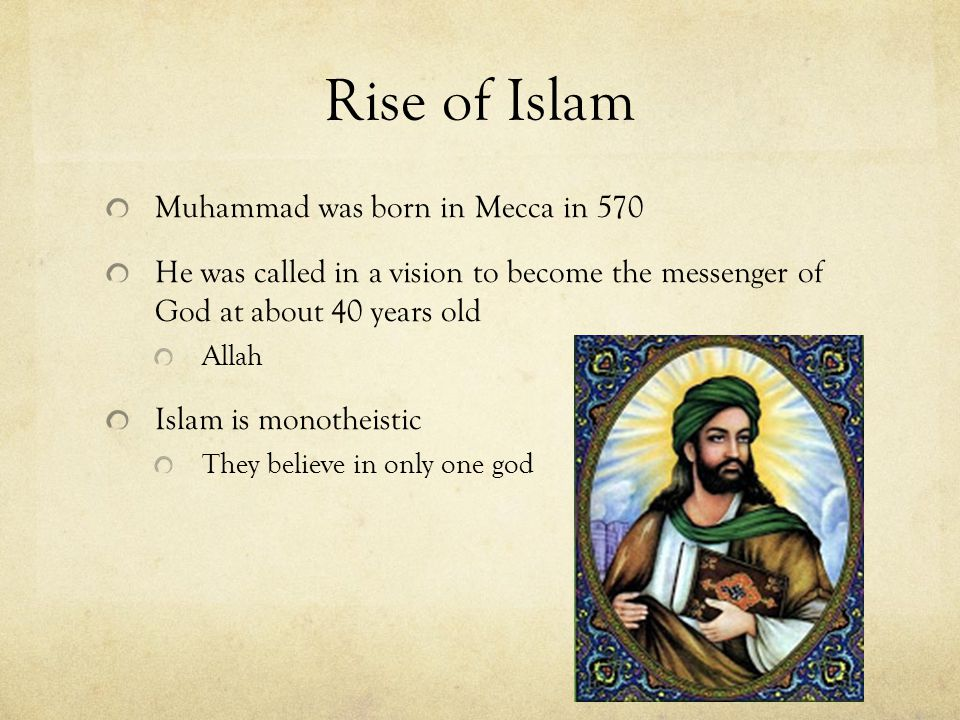 Rise of Islam Muhammad was born in Mecca in 570 He was called in a vision to become the messenger of God at about 40 years old Allah Islam is monotheistic They believe in only one god