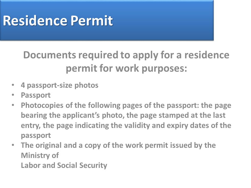 Residence Permit Documents required to apply for a residence permit for work purposes: 4 passport-size photos Passport Photocopies of the following pages of the passport: the page bearing the applicant's photo, the page stamped at the last entry, the page indicating the validity and expiry dates of the passport The original and a copy of the work permit issued by the Ministry of Labor and Social Security