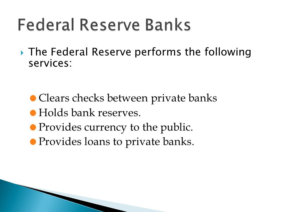  The Federal Reserve performs the following services: l Clears checks between private banks l Holds bank reserves.