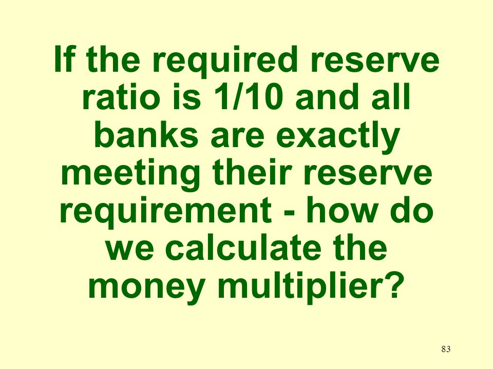 82 What is the Money Multiplier formula 1/Required reserve ratio