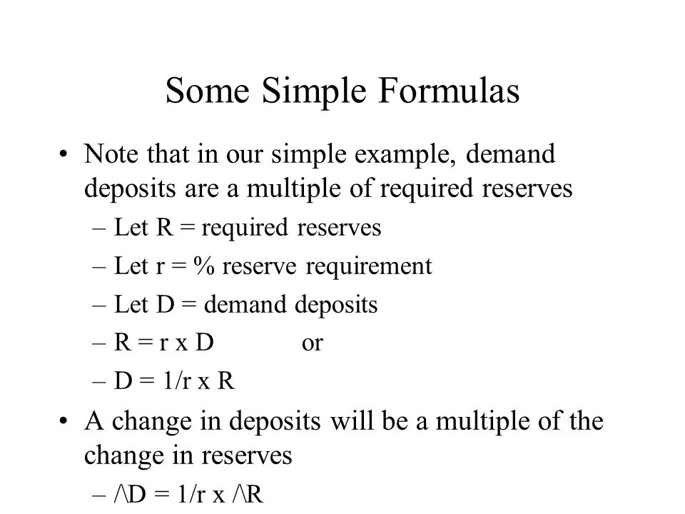 Some Simple Formulas Note that in our simple example, demand deposits are a multiple of required reserves –Let R = required reserves –Let r = % reserve requirement –Let D = demand deposits –R = r x D or –D = 1/r x R A change in deposits will be a multiple of the change in reserves –/\D = 1/r x /\R