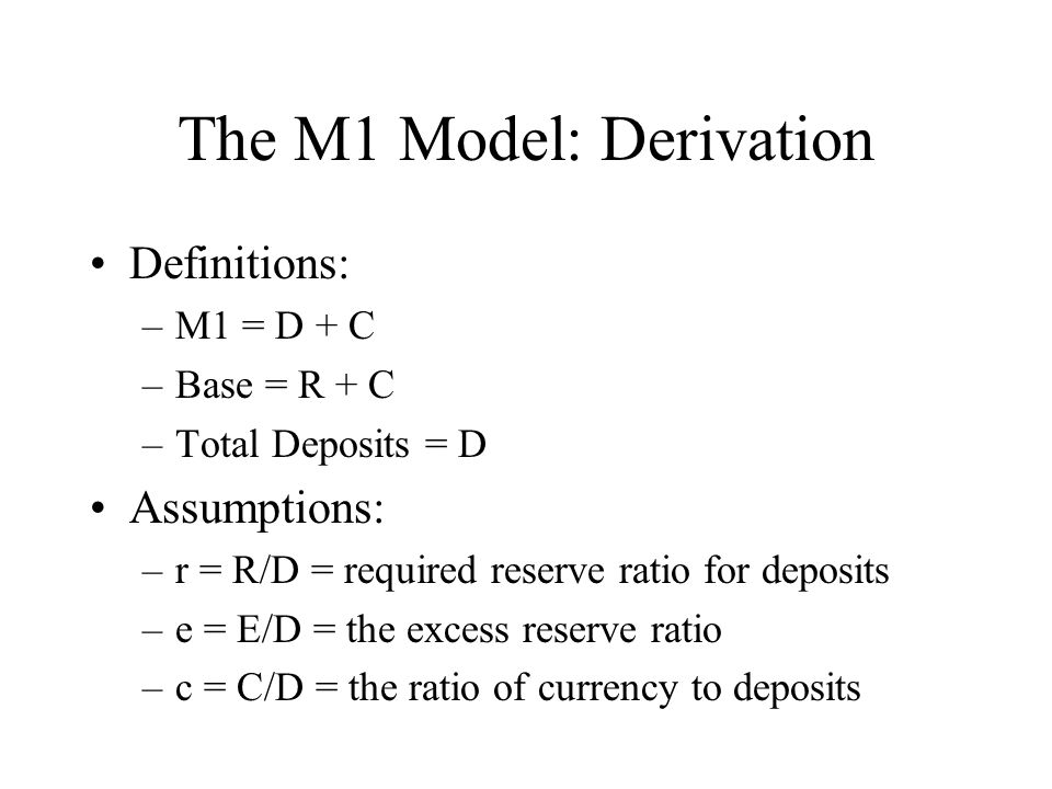 The M1 Model: Derivation Definitions: –M1 = D + C –Base = R + C –Total Deposits = D Assumptions: –r = R/D = required reserve ratio for deposits –e = E/D = the excess reserve ratio –c = C/D = the ratio of currency to deposits