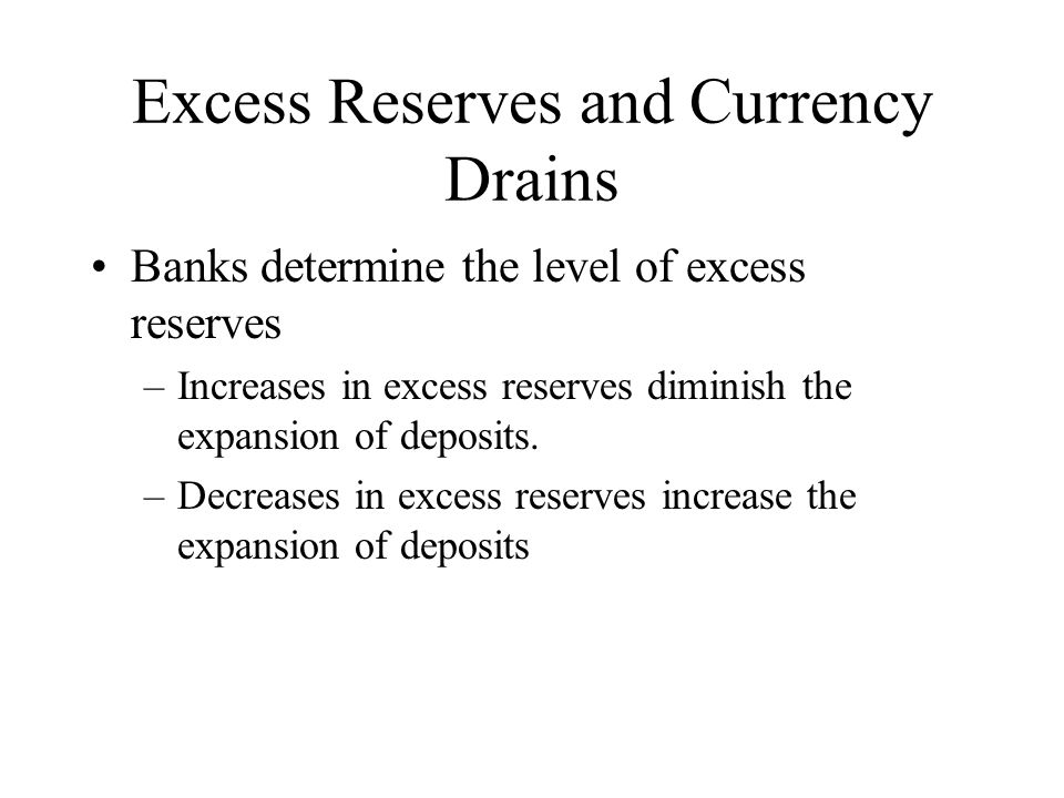 Excess Reserves and Currency Drains Banks determine the level of excess reserves –Increases in excess reserves diminish the expansion of deposits.