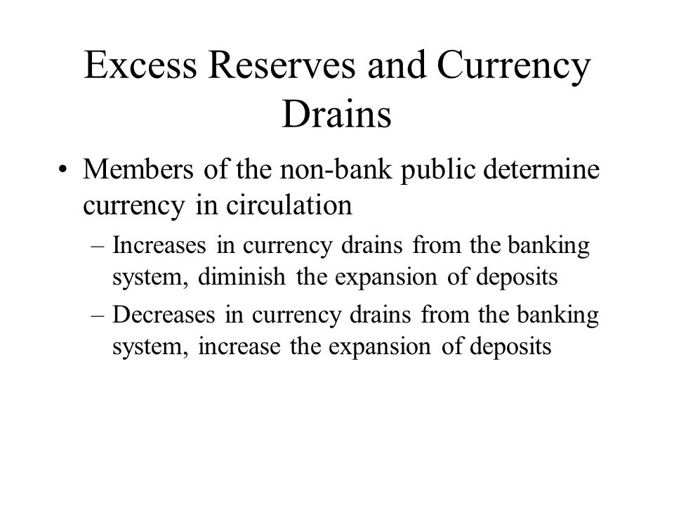 Excess Reserves and Currency Drains Members of the non-bank public determine currency in circulation –Increases in currency drains from the banking system, diminish the expansion of deposits –Decreases in currency drains from the banking system, increase the expansion of deposits