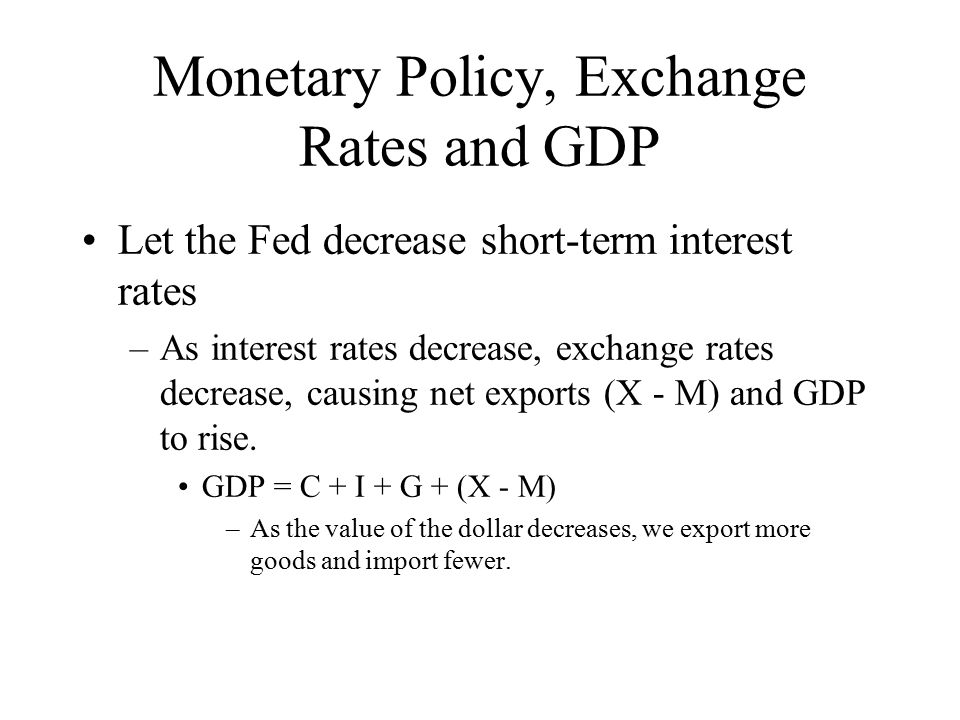 Monetary Policy, Exchange Rates and GDP Let the Fed decrease short-term interest rates –As interest rates decrease, exchange rates decrease, causing net exports (X - M) and GDP to rise.