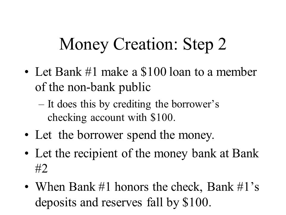 Money Creation: Step 2 Let Bank #1 make a $100 loan to a member of the non-bank public –It does this by crediting the borrower's checking account with $100.