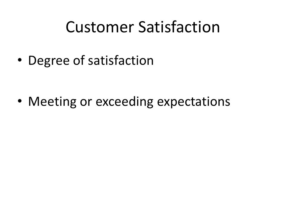 Customer Satisfaction Degree of satisfaction Meeting or exceeding expectations