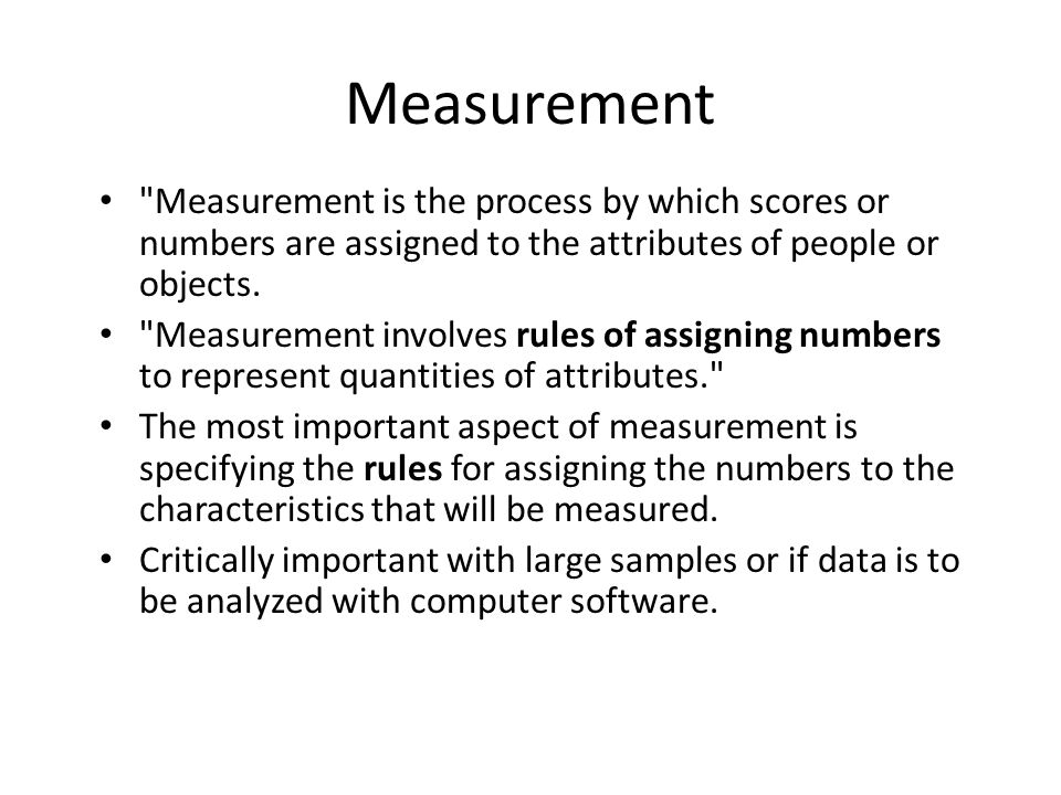 Measurement Measurement is the process by which scores or numbers are assigned to the attributes of people or objects.