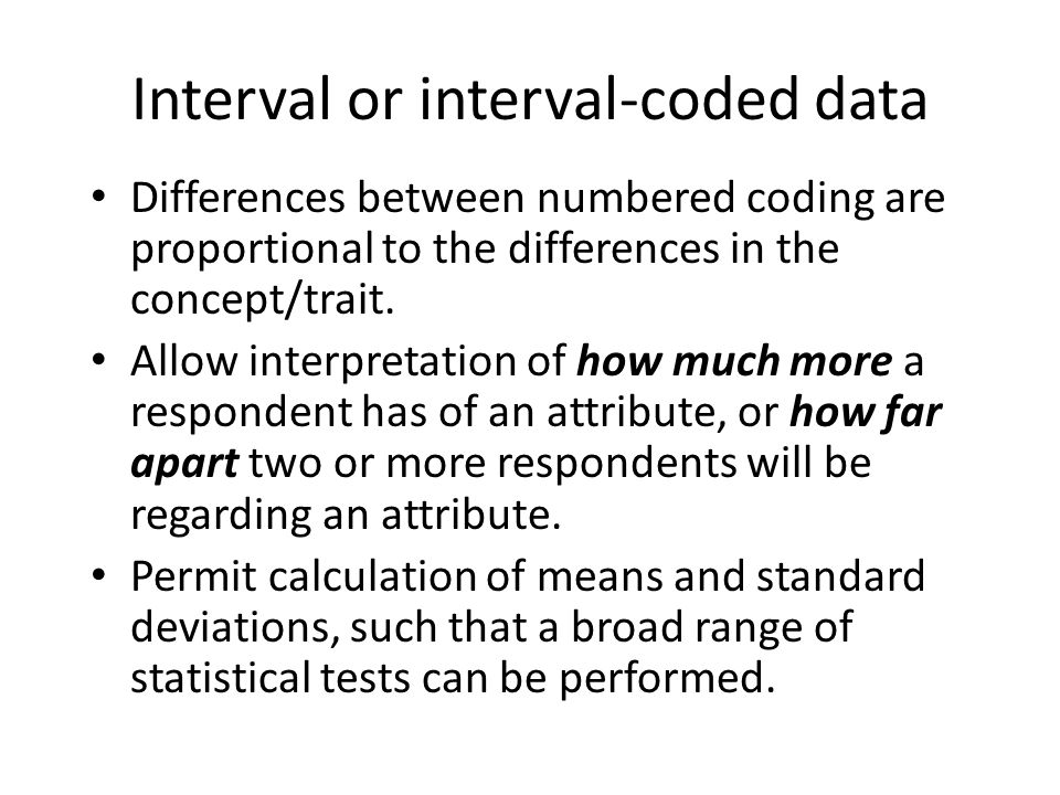 Interval or interval-coded data Differences between numbered coding are proportional to the differences in the concept/trait.