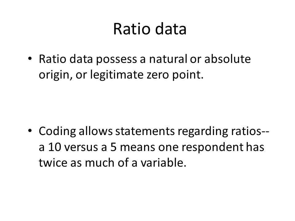 Ratio data Ratio data possess a natural or absolute origin, or legitimate zero point.