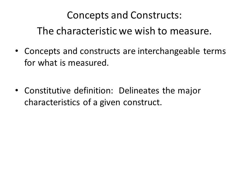 Concepts and Constructs: The characteristic we wish to measure.