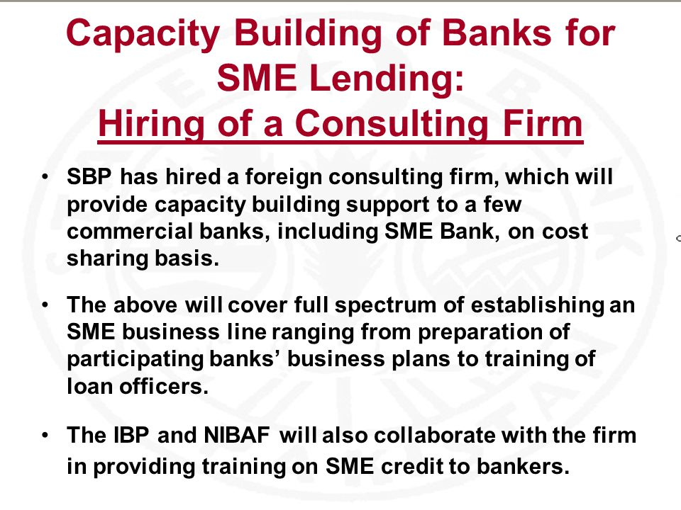 Capacity Building of Banks for SME Lending: Hiring of a Consulting Firm SBP has hired a foreign consulting firm, which will provide capacity building support to a few commercial banks, including SME Bank, on cost sharing basis.