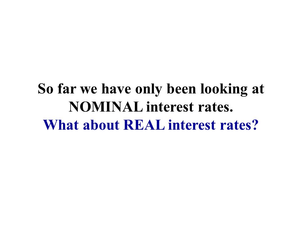 So far we have only been looking at NOMINAL interest rates. What about REAL interest rates