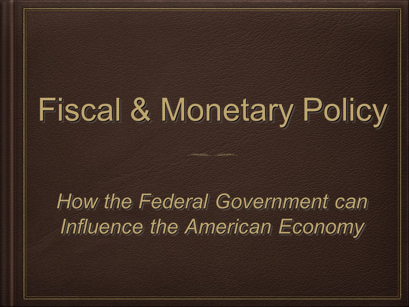 Fiscal & Monetary Policy How the Federal Government can Influence the American Economy How the Federal Government can Influence the American Economy