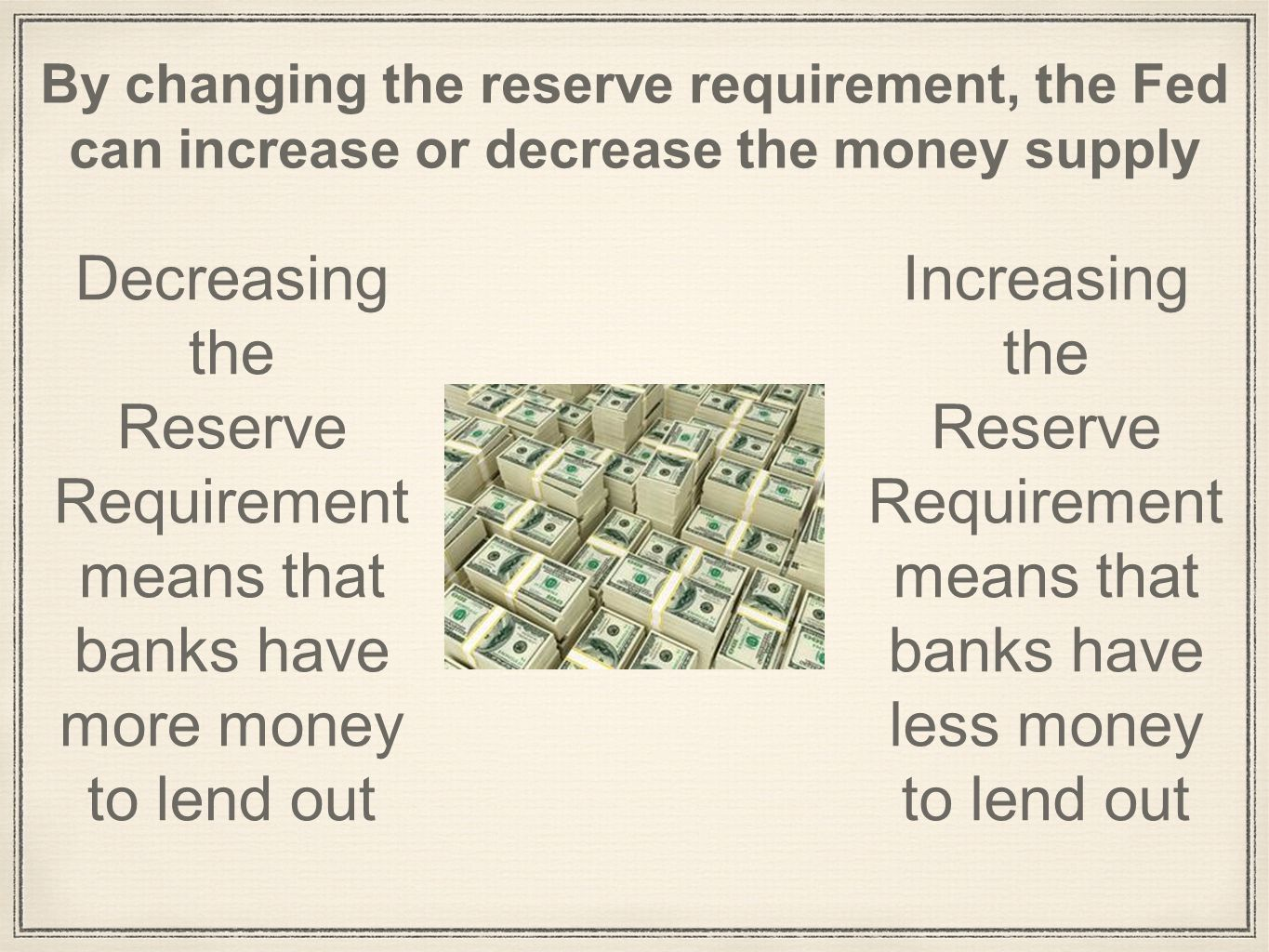 By changing the reserve requirement, the Fed can increase or decrease the money supply Decreasing the Reserve Requirement means that banks have more money to lend out Increasing the Reserve Requirement means that banks have less money to lend out