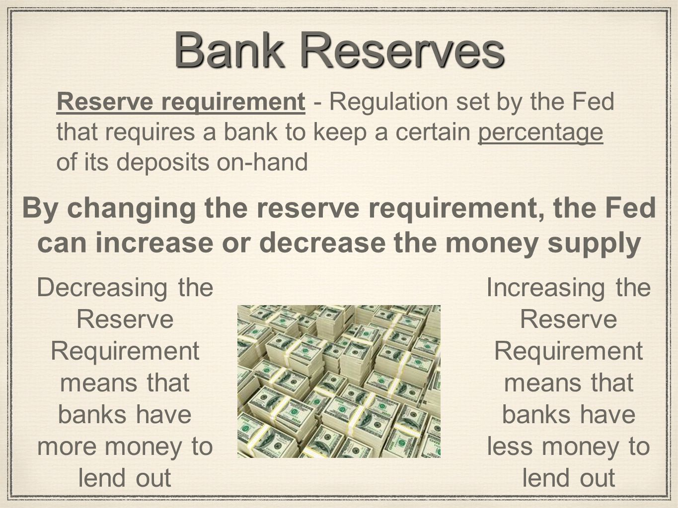 Bank Reserves Reserve requirement - Regulation set by the Fed that requires a bank to keep a certain percentage of its deposits on-hand By changing the reserve requirement, the Fed can increase or decrease the money supply Decreasing the Reserve Requirement means that banks have more money to lend out Increasing the Reserve Requirement means that banks have less money to lend out