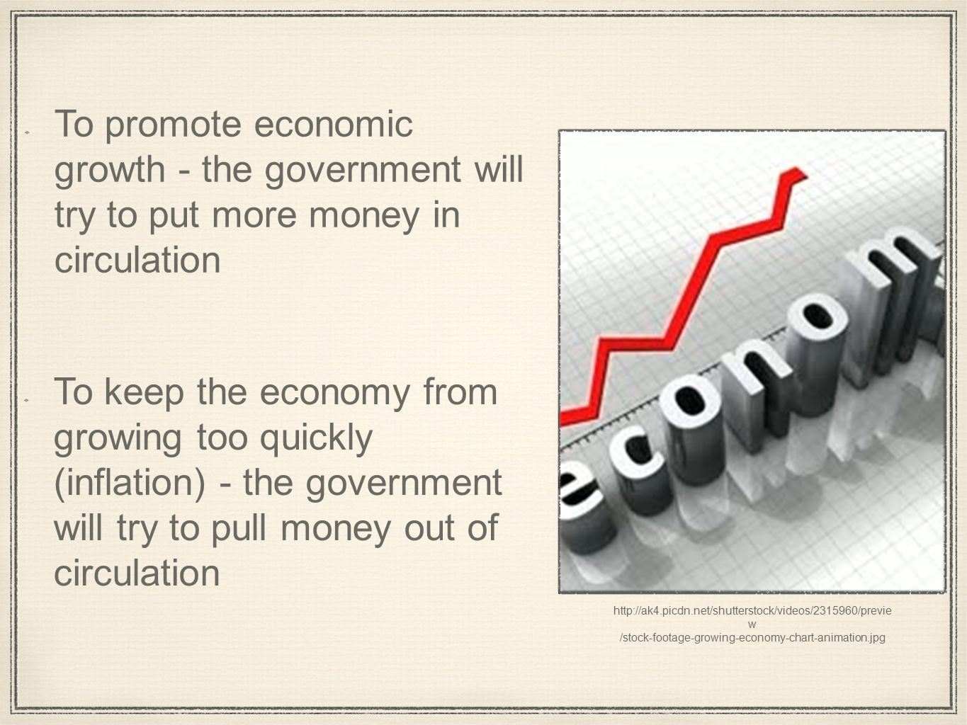 w /stock-footage-growing-economy-chart-animation.jpg To promote economic growth - the government will try to put more money in circulation To keep the economy from growing too quickly (inflation) - the government will try to pull money out of circulation